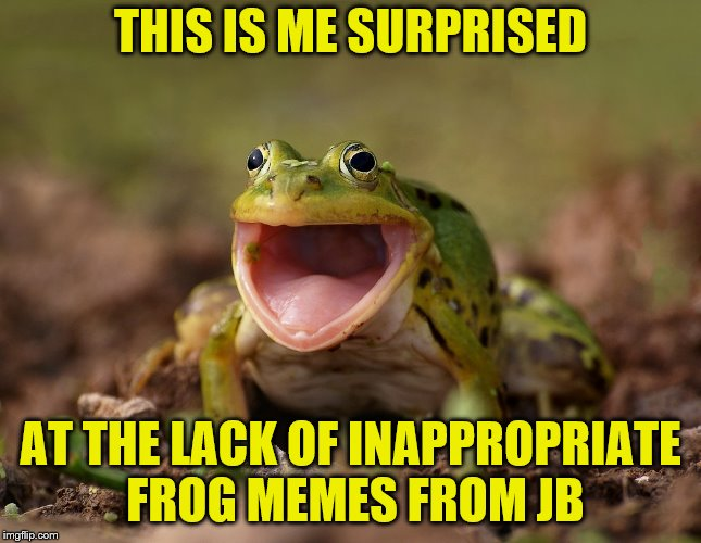 THIS IS ME SURPRISED AT THE LACK OF INAPPROPRIATE FROG MEMES FROM JB | made w/ Imgflip meme maker