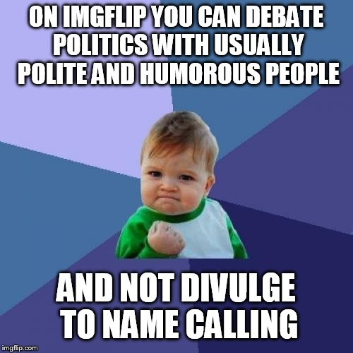 Score!!! | ON IMGFLIP YOU CAN DEBATE POLITICS WITH USUALLY POLITE AND HUMOROUS PEOPLE AND NOT DIVULGE TO NAME CALLING | image tagged in memes,success kid,score,politics,debate,political humor | made w/ Imgflip meme maker