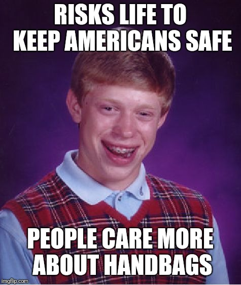 Bad Luck Brian Meme | RISKS LIFE TO KEEP AMERICANS SAFE PEOPLE CARE MORE ABOUT HANDBAGS | image tagged in memes,bad luck brian | made w/ Imgflip meme maker