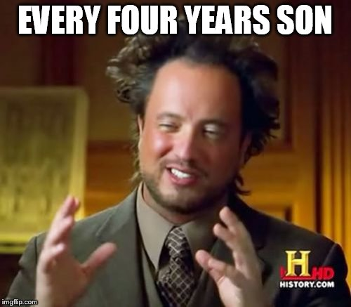 Ancient Aliens Meme | EVERY FOUR YEARS SON | image tagged in memes,ancient aliens | made w/ Imgflip meme maker