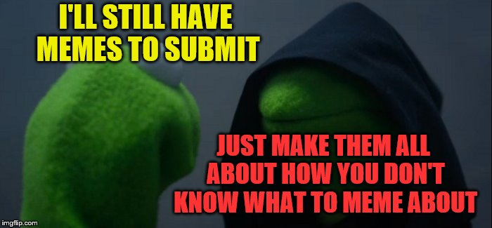 Evil Kermit Meme | I'LL STILL HAVE MEMES TO SUBMIT JUST MAKE THEM ALL ABOUT HOW YOU DON'T KNOW WHAT TO MEME ABOUT | image tagged in memes,evil kermit | made w/ Imgflip meme maker