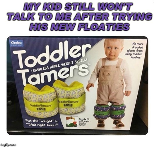 The best part is that when you take these off your kids legs feel so light they goose step all around the house... | MY KID STILL WON'T TALK TO ME AFTER TRYING HIS NEW FLOATIES | image tagged in toddler,float,nope nope nope | made w/ Imgflip meme maker