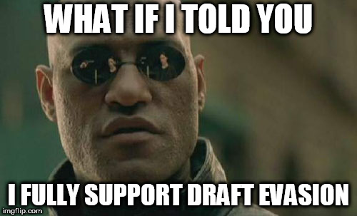 Matrix Morpheus Meme | WHAT IF I TOLD YOU I FULLY SUPPORT DRAFT EVASION | image tagged in memes,matrix morpheus,draft evasion,support,anti war,anti-war | made w/ Imgflip meme maker