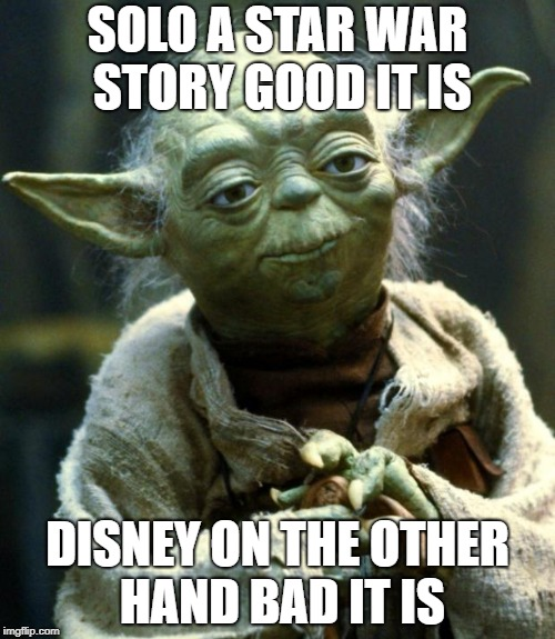 Star Wars Yoda Meme | SOLO A STAR WAR STORY GOOD IT IS DISNEY ON THE OTHER HAND BAD IT IS | image tagged in memes,star wars yoda | made w/ Imgflip meme maker