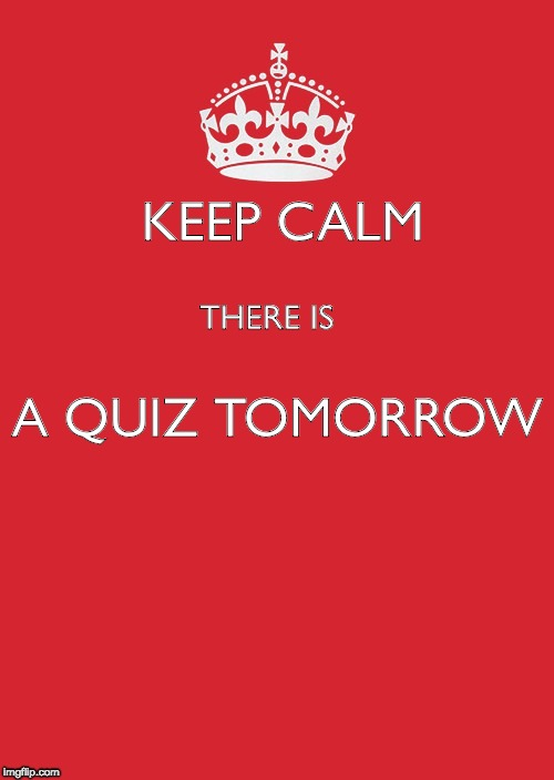 Keep Calm And Carry On Red Meme | KEEP CALM THERE IS A QUIZ TOMORROW | image tagged in memes,keep calm and carry on red | made w/ Imgflip meme maker