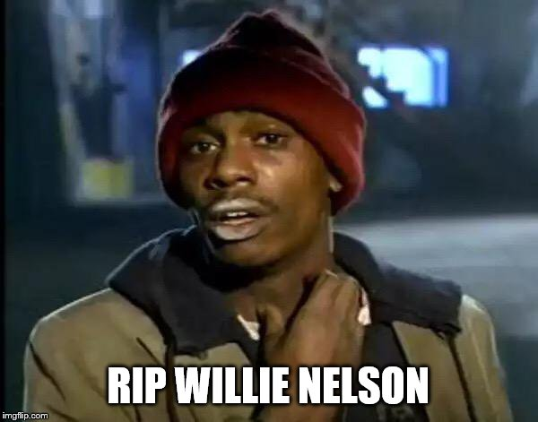 Y'all Got Any More Of That Meme | RIP WILLIE NELSON | image tagged in memes,y'all got any more of that | made w/ Imgflip meme maker