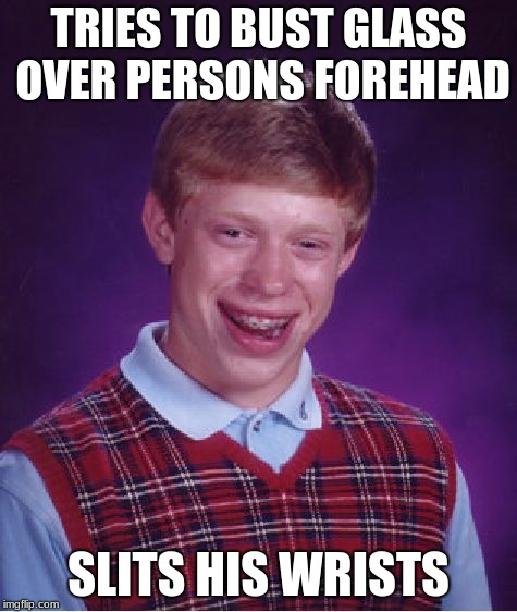 Bad Luck Brian Meme | TRIES TO BUST GLASS OVER PERSONS FOREHEAD SLITS HIS WRISTS | image tagged in memes,bad luck brian | made w/ Imgflip meme maker