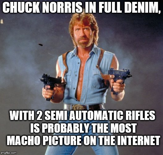 Chuck Norris Guns Meme | CHUCK NORRIS IN FULL DENIM, WITH 2 SEMI AUTOMATIC RIFLES IS PROBABLY THE MOST MACHO PICTURE ON THE INTERNET | image tagged in memes,chuck norris guns,chuck norris | made w/ Imgflip meme maker