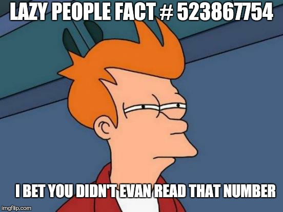 Futurama Fry Meme | LAZY PEOPLE FACT # 523867754 I BET YOU DIDN'T EVAN READ THAT NUMBER | image tagged in memes,futurama fry,lazy,people,funny | made w/ Imgflip meme maker