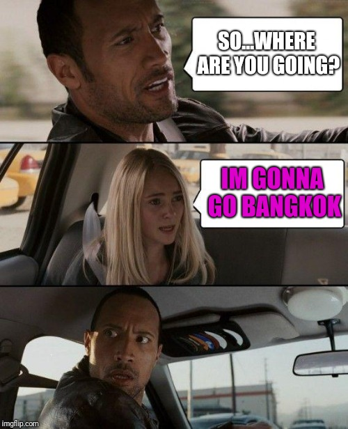 The Rock Driving Meme | SO...WHERE ARE YOU GOING? IM GONNA GO BANGKOK | image tagged in memes,the rock driving,nsfw | made w/ Imgflip meme maker
