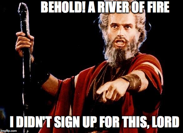BEHOLD! A RIVER OF FIRE I DIDN'T SIGN UP FOR THIS, LORD | made w/ Imgflip meme maker