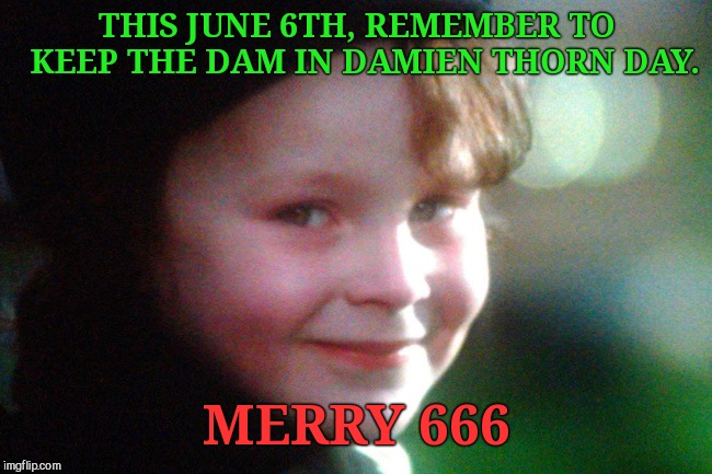 THIS JUNE 6TH, REMEMBER TO  KEEP THE DAM IN DAMIEN THORN DAY. MERRY 666 | image tagged in happy damien thorn day,parody,holiday | made w/ Imgflip meme maker