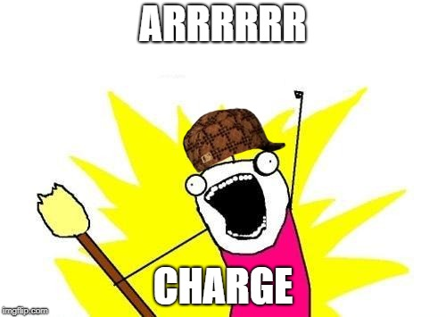 X All The Y Meme | ARRRRRR CHARGE | image tagged in memes,x all the y,scumbag | made w/ Imgflip meme maker