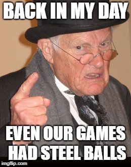 Old Man | BACK IN MY DAY EVEN OUR GAMES HAD STEEL BALLS | image tagged in old man | made w/ Imgflip meme maker