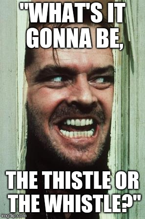 "Heres Johnny Meme | ""WHAT'S IT GONNA BE, THE THISTLE OR THE WHISTLE?"" 