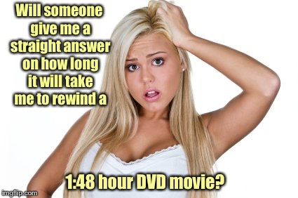 Inquiring minds want to know | Will someone give me a straight answer on how long it will take me to rewind a 1:48 hour DVD movie? | image tagged in dumb blonde,rewind,dvd,time,funny memes,memes | made w/ Imgflip meme maker