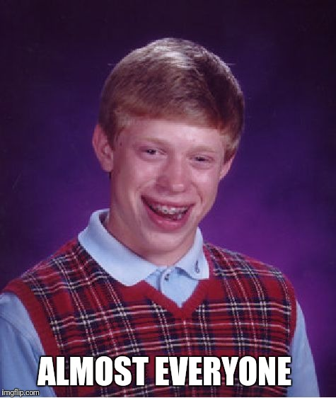 Bad Luck Brian Meme | ALMOST EVERYONE | image tagged in memes,bad luck brian | made w/ Imgflip meme maker