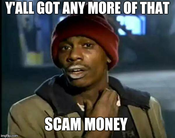 Y'all Got Any More Of That Meme | Y'ALL GOT ANY MORE OF THAT SCAM MONEY | image tagged in memes,y'all got any more of that | made w/ Imgflip meme maker