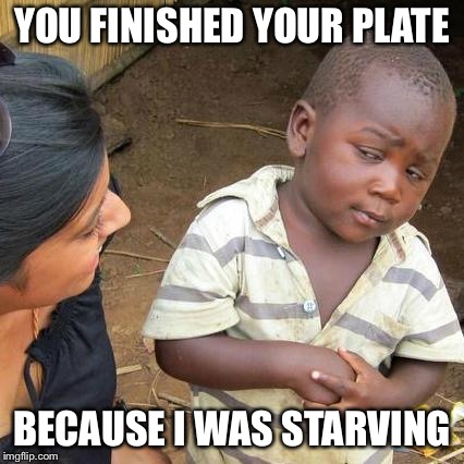 Third World Skeptical Kid Meme | YOU FINISHED YOUR PLATE BECAUSE I WAS STARVING | image tagged in memes,third world skeptical kid | made w/ Imgflip meme maker
