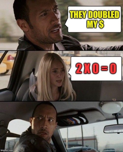 The Rock Driving Meme | THEY DOUBLED MY $ 2 X 0 = 0 | image tagged in memes,the rock driving | made w/ Imgflip meme maker