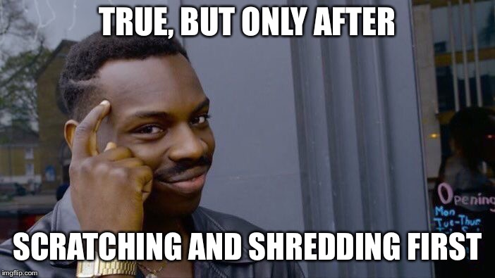 Roll Safe Think About It Meme | TRUE, BUT ONLY AFTER SCRATCHING AND SHREDDING FIRST | image tagged in memes,roll safe think about it | made w/ Imgflip meme maker