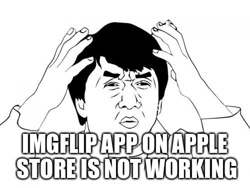 Jackie Chan WTF | IMGFLIP APP ON APPLE STORE IS NOT WORKING | image tagged in memes,jackie chan wtf | made w/ Imgflip meme maker