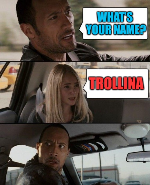 The Rock Driving Meme | WHAT'S YOUR NAME? TROLLINA | image tagged in memes,the rock driving | made w/ Imgflip meme maker