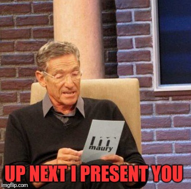 Maury Lie Detector Meme | UP NEXT I PRESENT YOU | image tagged in memes,maury lie detector | made w/ Imgflip meme maker