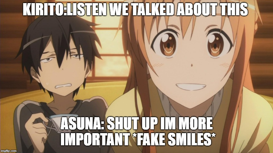 Sword Art Online | KIRITO:LISTEN WE TALKED ABOUT THIS ASUNA: SHUT UP IM MORE IMPORTANT *FAKE SMILES* | image tagged in sword art online | made w/ Imgflip meme maker