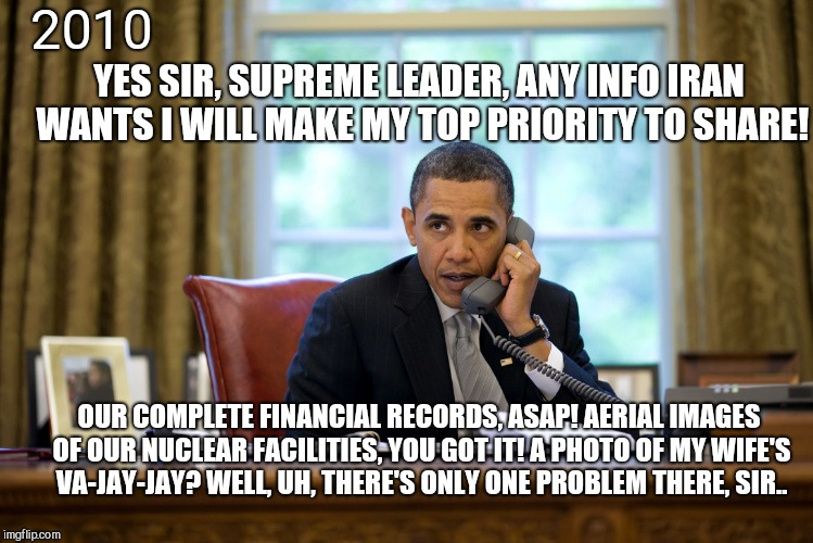 2010 YES SIR, SUPREME LEADER, ANY INFO IRAN WANTS I WILL MAKE MY TOP PRIORITY TO SHARE! OUR COMPLETE FINANCIAL RECORDS, ASAP! AERIAL IMAGES  | image tagged in obama calls,iran demands | made w/ Imgflip meme maker