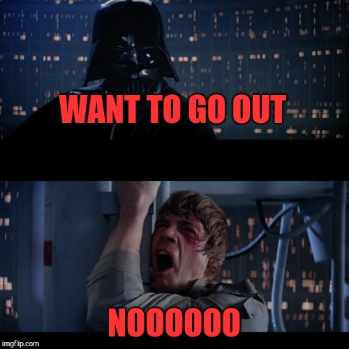 WANT TO GO OUT NOOOOOO | made w/ Imgflip meme maker