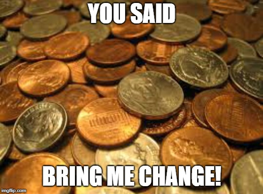 coins | YOU SAID BRING ME CHANGE! | image tagged in coins | made w/ Imgflip meme maker