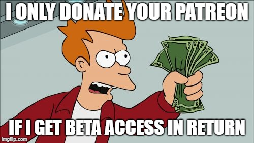 Shut Up And Take My Money Fry Meme | I ONLY DONATE YOUR PATREON IF I GET BETA ACCESS IN RETURN | image tagged in memes,shut up and take my money fry | made w/ Imgflip meme maker