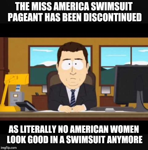 Aaaaand it's gone | THE MISS AMERICA SWIMSUIT PAGEANT HAS BEEN DISCONTINUED AS LITERALLY NO AMERICAN WOMEN LOOK GOOD IN A SWIMSUIT ANYMORE | image tagged in news anchor,aaaaand its gone,news | made w/ Imgflip meme maker