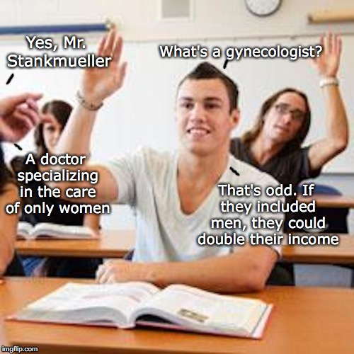Sharp as a tack | Yes, Mr. Stankmueller What's a gynecologist? A doctor specializing in the care of only women That's odd. If they included men, they could do | image tagged in economic stratergy,medicine,class | made w/ Imgflip meme maker