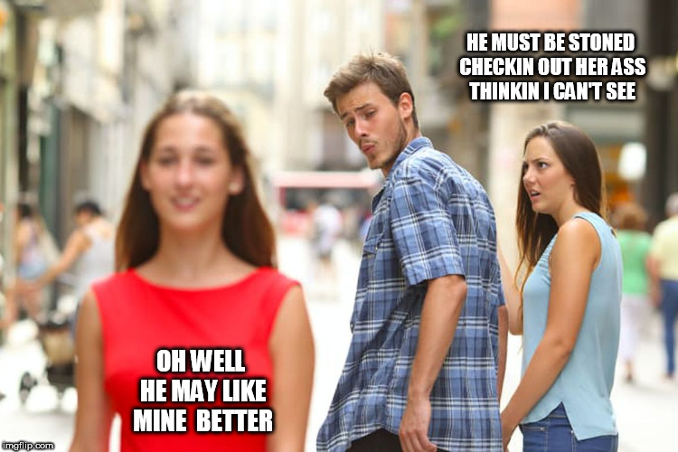 Distracted Boyfriend Meme | HE MUST BE STONED CHECKIN OUT HER ASS THINKIN I CAN'T SEE OH WELL HE MAY LIKE MINE  BETTER | image tagged in memes,distracted boyfriend | made w/ Imgflip meme maker