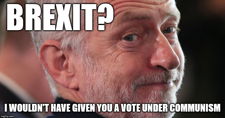 Corbyn's Brexit? - no vote under Communism | BREXIT? I WOULDN'T HAVE GIVEN YOU A VOTE UNDER COMMUNISM | image tagged in corbyn eww,party of hate,communist socialist,brexit,keir starmer,momentum | made w/ Imgflip meme maker