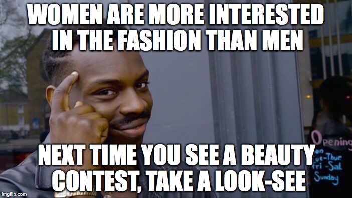 Roll Safe Think About It Meme | WOMEN ARE MORE INTERESTED IN THE FASHION THAN MEN NEXT TIME YOU SEE A BEAUTY CONTEST, TAKE A LOOK-SEE | image tagged in memes,roll safe think about it | made w/ Imgflip meme maker