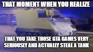 THAT MOMENT WHEN YOU REALIZE THAT YOU TAKE THOSE GTA GAMES VERY SERIOUSLY AND ACTUALLY STEAL A TANK | image tagged in tank chase | made w/ Imgflip meme maker