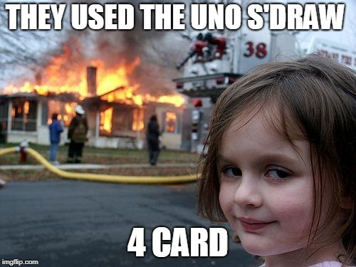 Disaster Girl Meme | THEY USED THE UNO S'DRAW 4 CARD | image tagged in memes,disaster girl | made w/ Imgflip meme maker