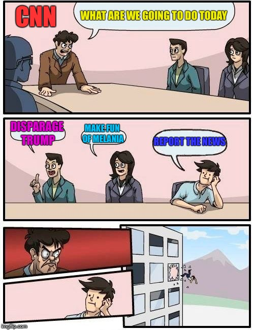 Boardroom Meeting Suggestion Meme | WHAT ARE WE GOING TO DO TODAY DISPARAGE TRUMP MAKE FUN OF MELANIA REPORT THE NEWS CNN | image tagged in memes,boardroom meeting suggestion | made w/ Imgflip meme maker