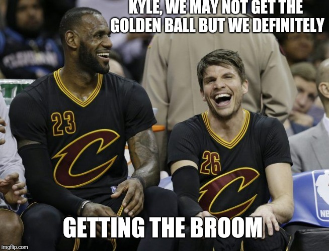 Cavs getting sweep in NBA final's | KYLE, WE MAY NOT GET THE GOLDEN BALL BUT WE DEFINITELY GETTING THE BROOM | image tagged in lebron james,nba finals | made w/ Imgflip meme maker