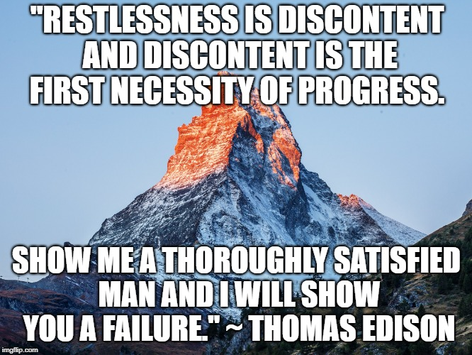 "Do Something. | ""RESTLESSNESS IS DISCONTENT AND DISCONTENT IS THE FIRST NECESSITY OF PROGRESS. SHOW ME A THOROUGHLY SATISFIED MAN AND I WILL SHOW YOU A FAIL 