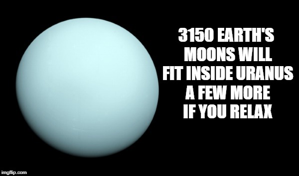 3150 earth's moons will fit inside uranus | 3150 EARTH'S MOONS WILL FIT INSIDE URANUS A FEW MORE IF YOU RELAX | image tagged in uranus,moon,fact | made w/ Imgflip meme maker