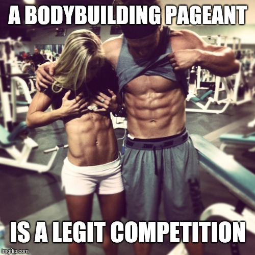 A BODYBUILDING PAGEANT IS A LEGIT COMPETITION | made w/ Imgflip meme maker