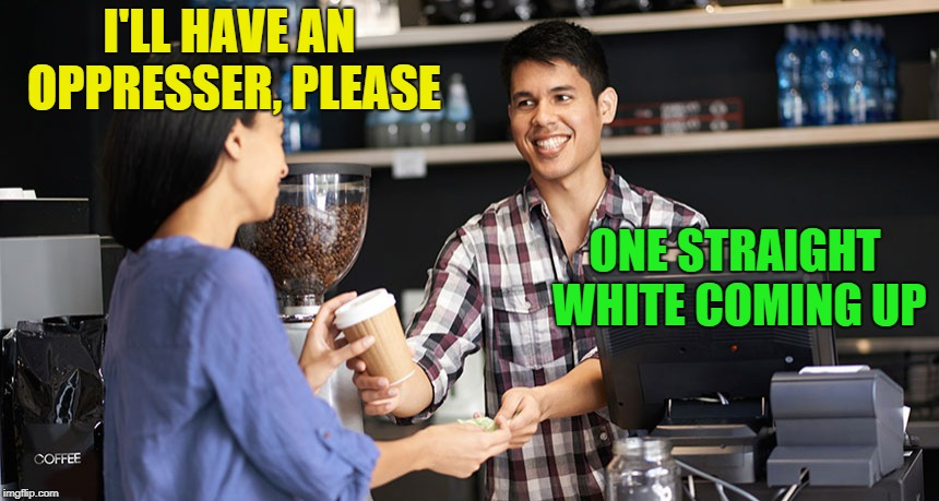 I'LL HAVE AN OPPRESSER, PLEASE ONE STRAIGHT WHITE COMING UP | made w/ Imgflip meme maker