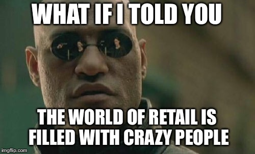 Matrix Morpheus Meme | WHAT IF I TOLD YOU THE WORLD OF RETAIL IS FILLED WITH CRAZY PEOPLE | image tagged in memes,matrix morpheus | made w/ Imgflip meme maker