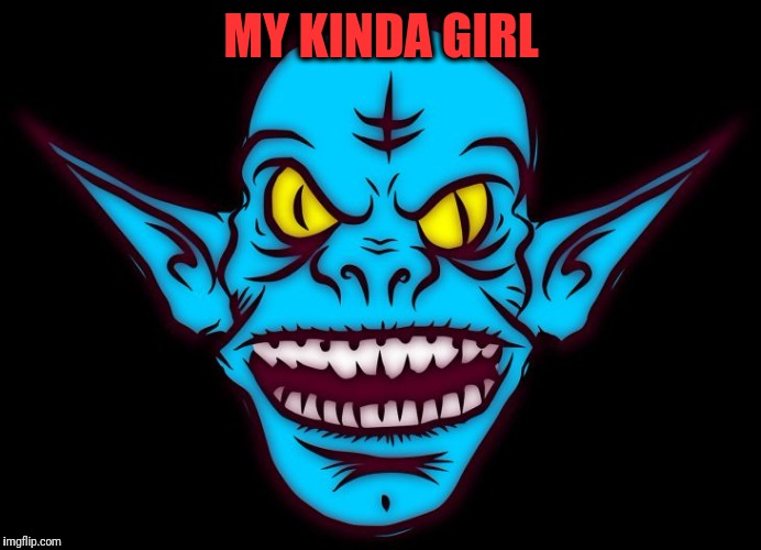 MY KINDA GIRL | image tagged in troll | made w/ Imgflip meme maker