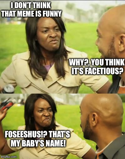 I DON'T THINK THAT MEME IS FUNNY WHY?, YOU THINK IT'S FACETIOUS? FOSEESHUS!? THAT'S MY BABY'S NAME! | made w/ Imgflip meme maker