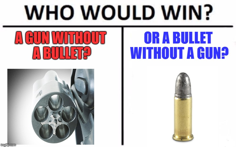 Who Would Win? Meme | A GUN WITHOUT A BULLET? OR A BULLET WITHOUT A GUN? | image tagged in memes,who would win | made w/ Imgflip meme maker